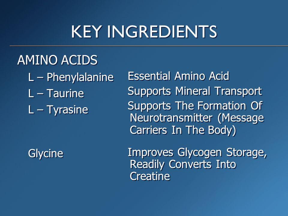 KEY INGREDIENTS AMINO ACIDS L – Phenylalanine L – Taurine L – Tyrasine Glycine AMINO ACIDS L – Phenylalanine L – Taurine L – Tyrasine Glycine Essentia