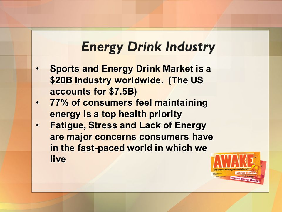 Energy Drink Industry Sports and Energy Drink Market is a $20B Industry worldwide. (The US accounts for $7.5B)Sports and Energy Drink Market is a $20B