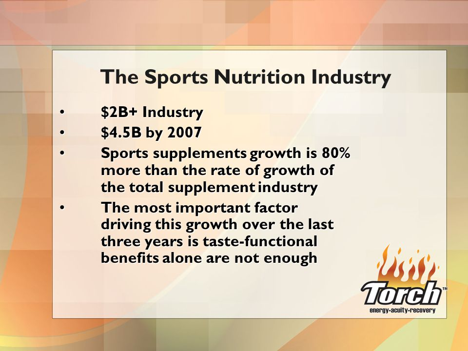 $2B+ Industry$2B+ Industry $4.5B by 2007$4.5B by 2007 Sports supplements growth is 80% more than the rate of growth of the total supplement industrySports supplements growth is 80% more than the rate of growth of the total supplement industry The most important factor driving this growth over the last three years is taste-functional benefits alone are not enoughThe most important factor driving this growth over the last three years is taste-functional benefits alone are not enough The Sports Nutrition Industry