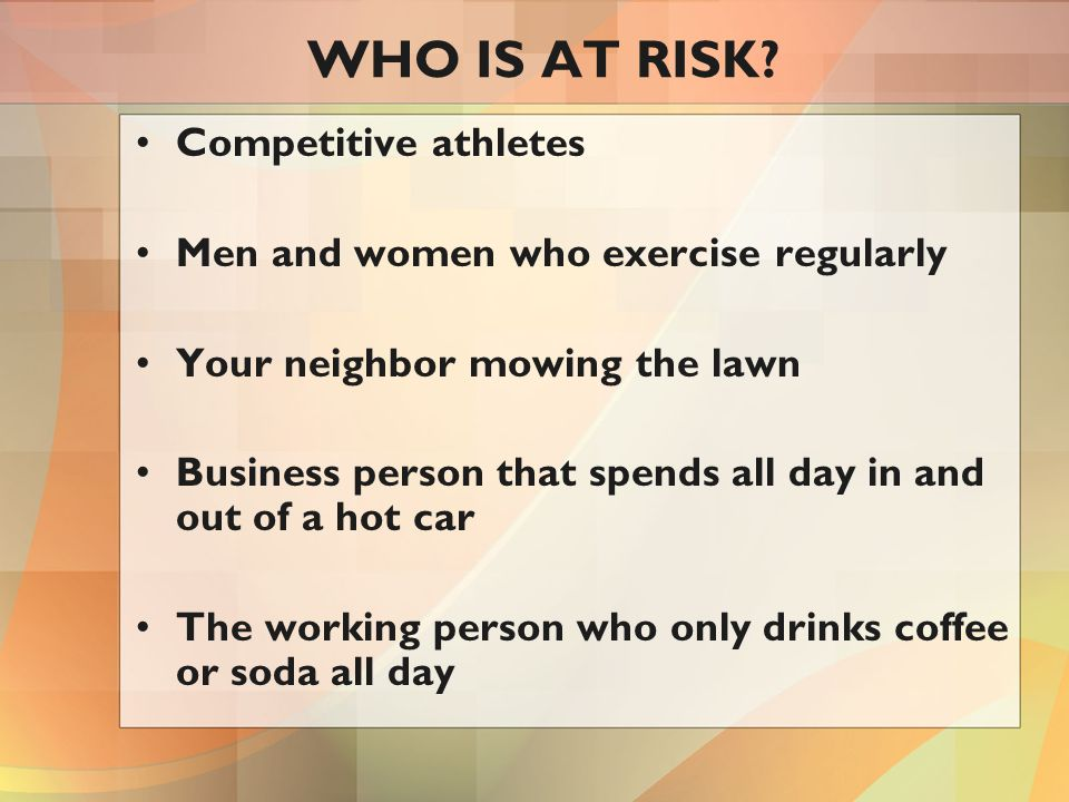 WHO IS AT RISK? Competitive athletes Men and women who exercise regularly Your neighbor mowing the lawn Business person that spends all day in and out
