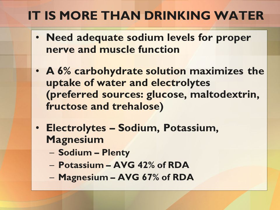 IT IS MORE THAN DRINKING WATER Need adequate sodium levels for proper nerve and muscle function A 6% carbohydrate solution maximizes the uptake of water and electrolytes (preferred sources: glucose, maltodextrin, fructose and trehalose) Electrolytes – Sodium, Potassium, Magnesium –Sodium – Plenty –Potassium – AVG 42% of RDA –Magnesium – AVG 67% of RDA