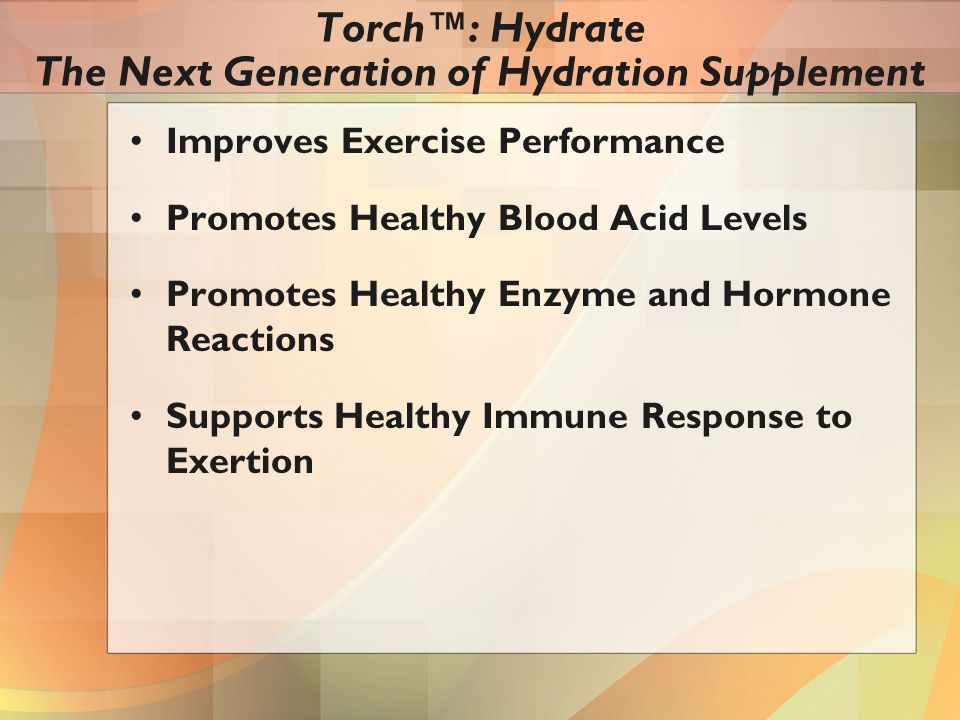 Improves Exercise Performance Promotes Healthy Blood Acid Levels Promotes Healthy Enzyme and Hormone Reactions Supports Healthy Immune Response to Exertion Torch™: Hydrate The Next Generation of Hydration Supplement
