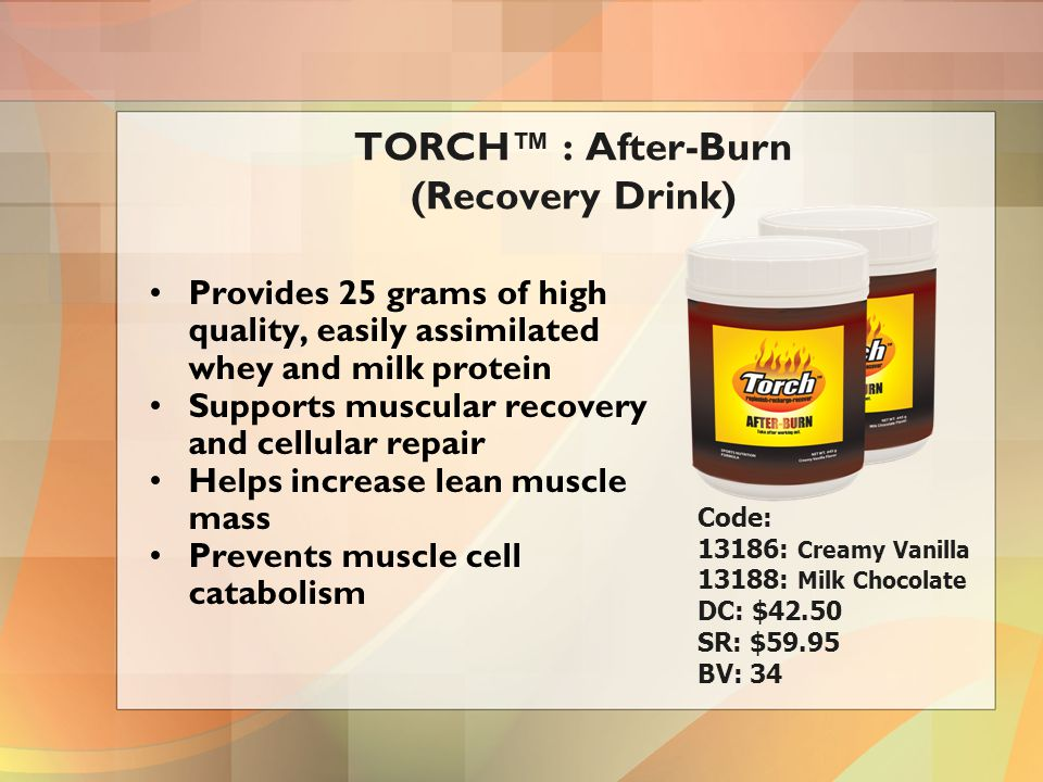 Provides 25 grams of high quality, easily assimilated whey and milk protein Supports muscular recovery and cellular repair Helps increase lean muscle mass Prevents muscle cell catabolism TORCH™ : After-Burn (Recovery Drink) Code: 13186: Creamy Vanilla 13188: Milk Chocolate DC: $42.50 SR: $59.95 BV: 34