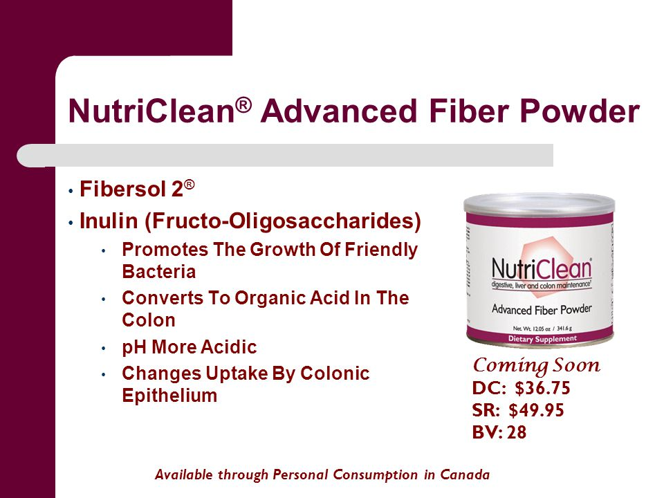 NutriClean ® Advanced Fiber Powder Fibersol 2 ® Inulin (Fructo-Oligosaccharides) Promotes The Growth Of Friendly Bacteria Converts To Organic Acid In The Colon pH More Acidic Changes Uptake By Colonic Epithelium Available through Personal Consumption in Canada Coming Soon DC: $36.75 SR: $49.95 BV: 28