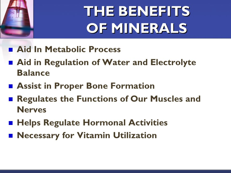 THE BENEFITS OF MINERALS Aid In Metabolic Process Aid in Regulation of Water and Electrolyte Balance Assist in Proper Bone Formation Regulates the Functions of Our Muscles and Nerves Helps Regulate Hormonal Activities Necessary for Vitamin Utilization