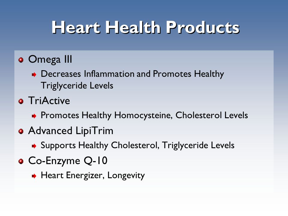 Heart Health Products Omega III Decreases Inflammation and Promotes Healthy Triglyceride Levels TriActive Promotes Healthy Homocysteine, Cholesterol Levels Advanced LipiTrim Supports Healthy Cholesterol, Triglyceride Levels Co-Enzyme Q-10 Heart Energizer, Longevity