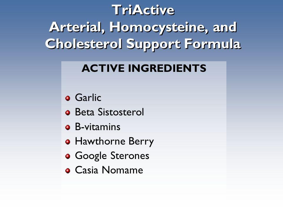 TriActive Arterial, Homocysteine, and Cholesterol Support Formula ACTIVE INGREDIENTS Garlic Beta Sistosterol B-vitamins Hawthorne Berry Google Sterones Casia Nomame