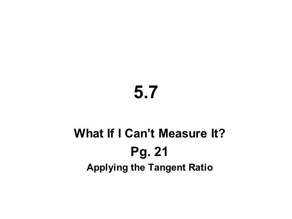 5.7 What If I Can't Measure It Pg. 21 Applying the Tangent Ratio