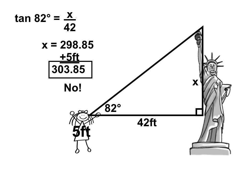 82° 42ft 5ft x tan 82° = x. 42 x = 298.85 +5ft 303.85 No!