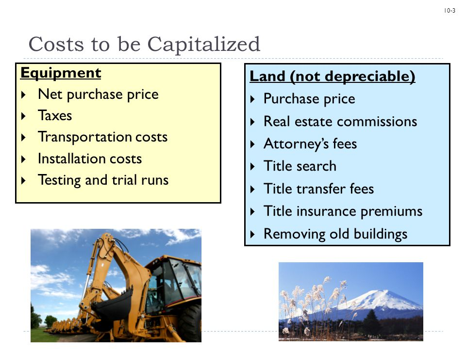 10-3 Equipment  Net purchase price  Taxes  Transportation costs  Installation costs  Testing and trial runs Costs to be Capitalized Land (not dep