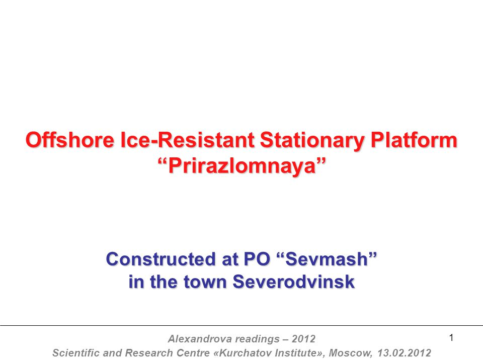 1 Offshore Ice-Resistant Stationary Platform Prirazlomnaya Constructed at PO Sevmash in the town Severodvinsk Alexandrova readings – 2012 Scientific and Research Centre «Kurchatov Institute», Moscow, 13.02.2012