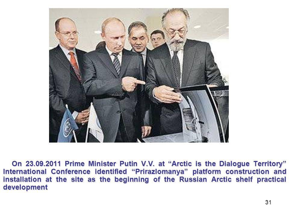 "31 On 23.09.2011 Prime Minister Putin V.V. at ""Arctic is the Dialogue Territory"" International Conference identified ""Prirazlomanya"" platform construc"