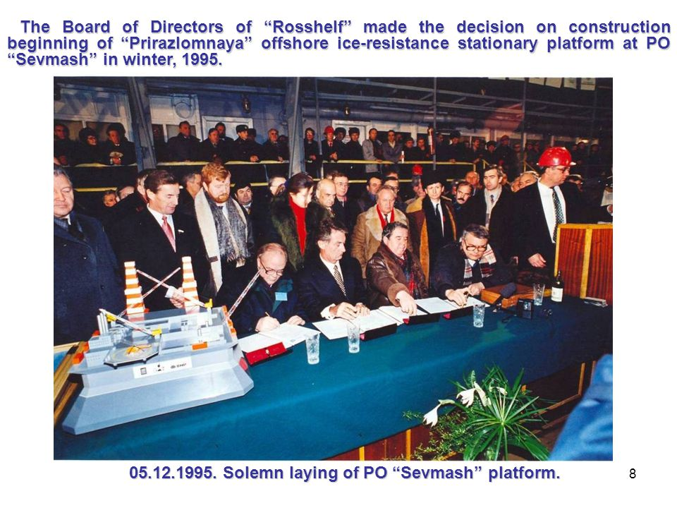 8 The Board of Directors of Rosshelf made the decision on construction beginning of Prirazlomnaya offshore ice-resistance stationary platform at PO Sevmash in winter, 1995.