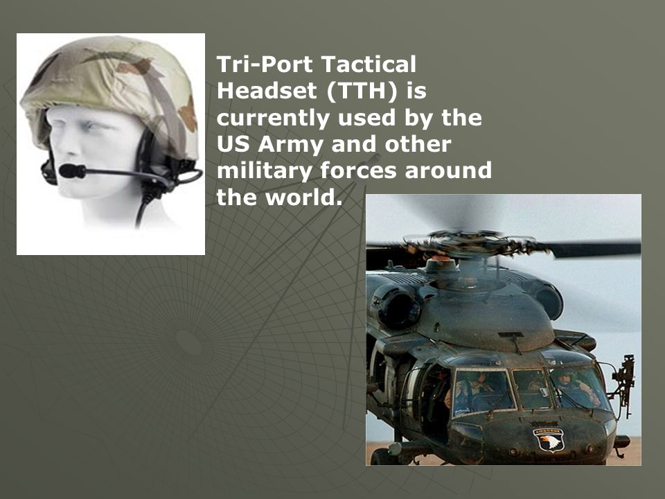 Tri-Port Tactical Headset (TTH) is currently used by the US Army and other military forces around the world.