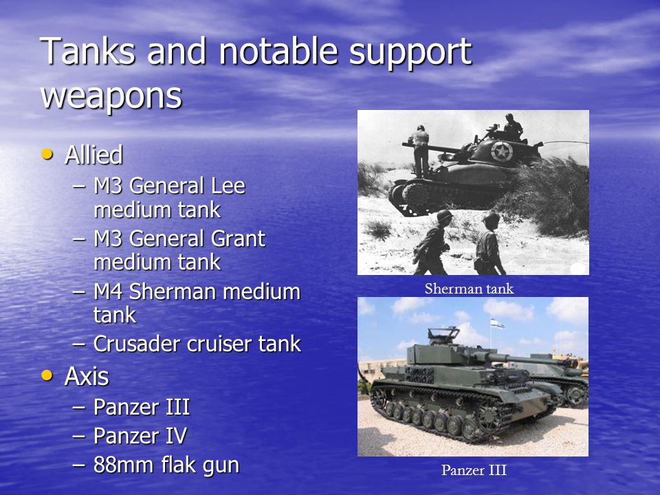 Tanks and notable support weapons Allied Allied –M3 General Lee medium tank –M3 General Grant medium tank –M4 Sherman medium tank –Crusader cruiser ta