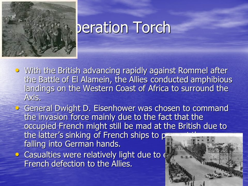 Operation Torch With the British advancing rapidly against Rommel after the Battle of El Alamein, the Allies conducted amphibious landings on the West