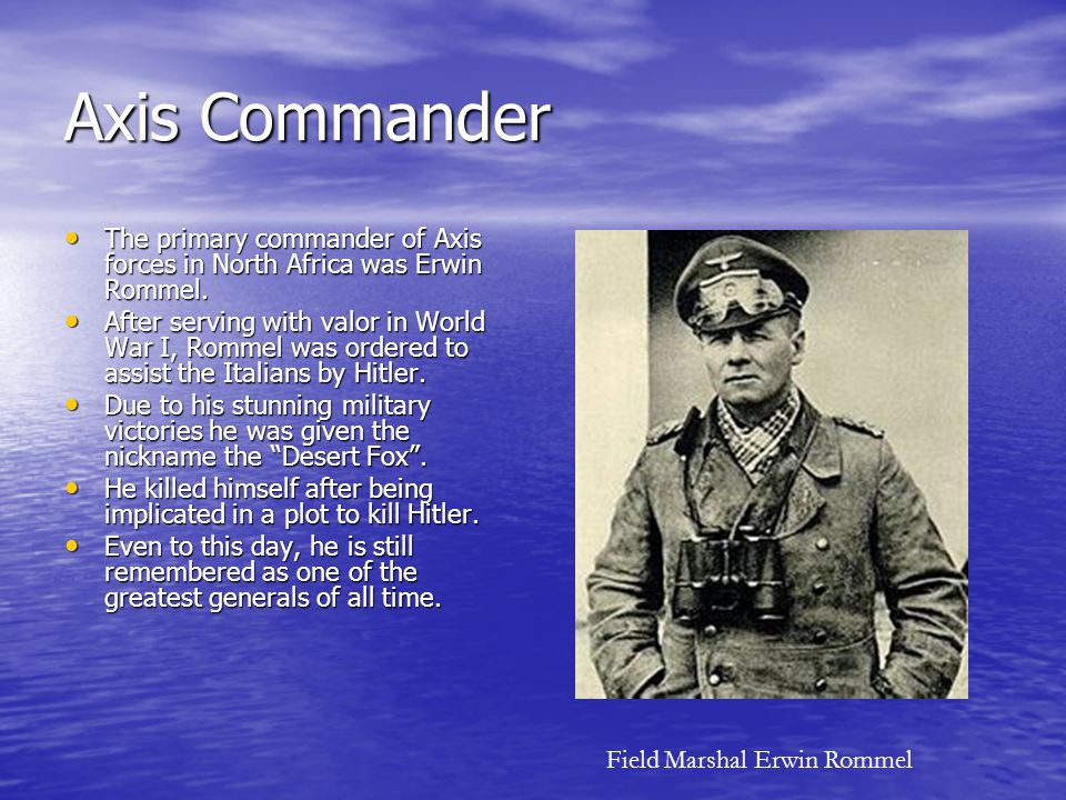 Axis Commander The primary commander of Axis forces in North Africa was Erwin Rommel. The primary commander of Axis forces in North Africa was Erwin R