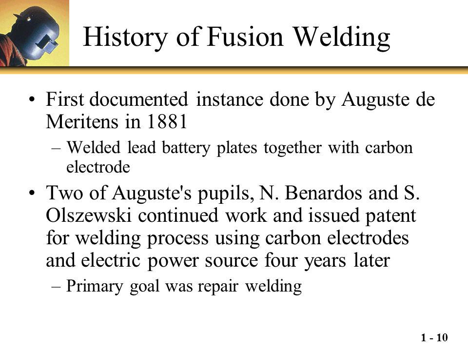 1 - 10 History of Fusion Welding First documented instance done by Auguste de Meritens in 1881 –Welded lead battery plates together with carbon electr