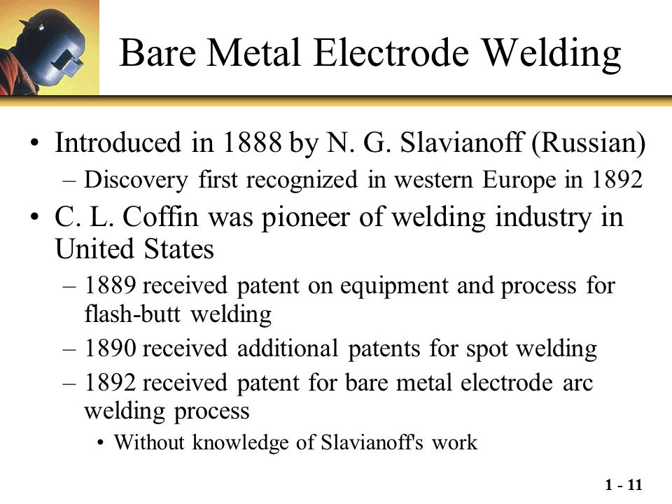1 - 11 Bare Metal Electrode Welding Introduced in 1888 by N. G. Slavianoff (Russian) –Discovery first recognized in western Europe in 1892 C. L. Coffi