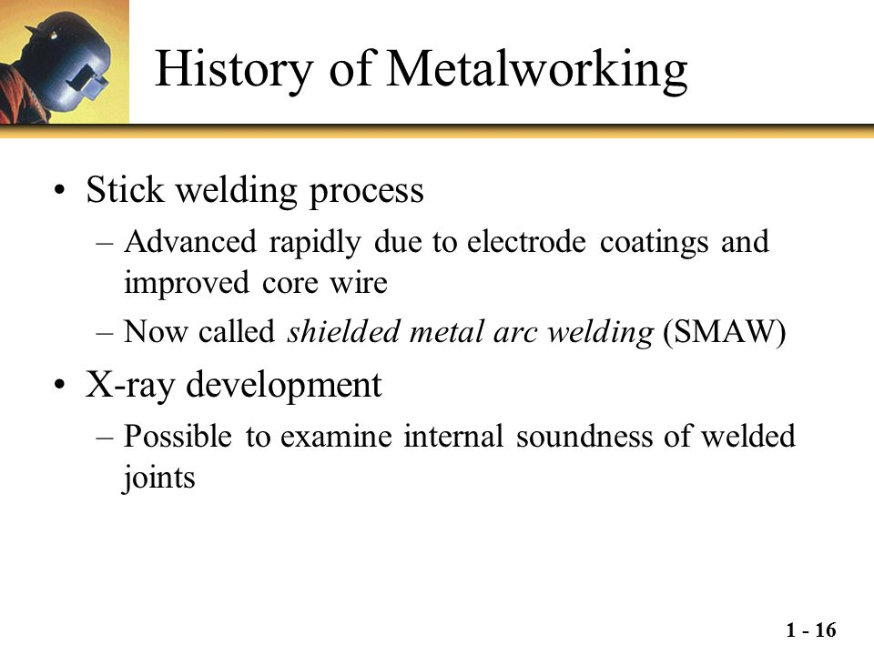 1 - 16 History of Metalworking Stick welding process –Advanced rapidly due to electrode coatings and improved core wire –Now called shielded metal arc
