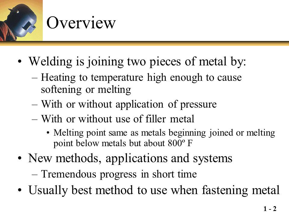 1 - 2 Overview Welding is joining two pieces of metal by: –Heating to temperature high enough to cause softening or melting –With or without applicati