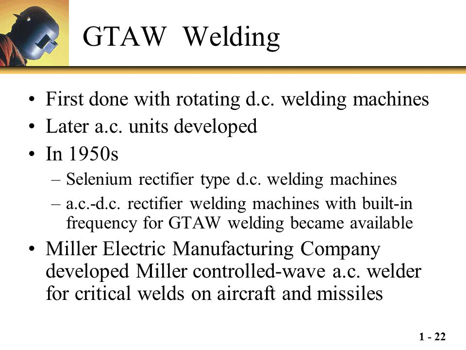 1 - 22 GTAW Welding First done with rotating d.c. welding machines Later a.c. units developed In 1950s –Selenium rectifier type d.c. welding machines