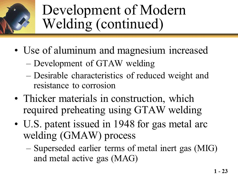 1 - 23 Development of Modern Welding (continued) Use of aluminum and magnesium increased –Development of GTAW welding –Desirable characteristics of re