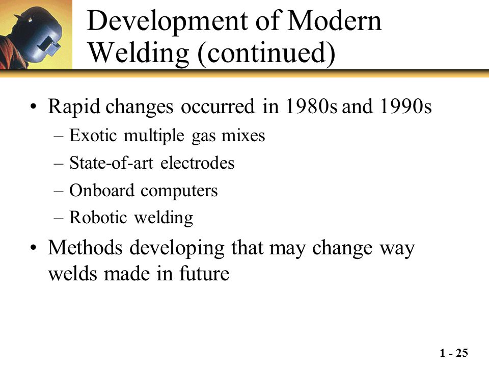 1 - 25 Development of Modern Welding (continued) Rapid changes occurred in 1980s and 1990s –Exotic multiple gas mixes –State-of-art electrodes –Onboar