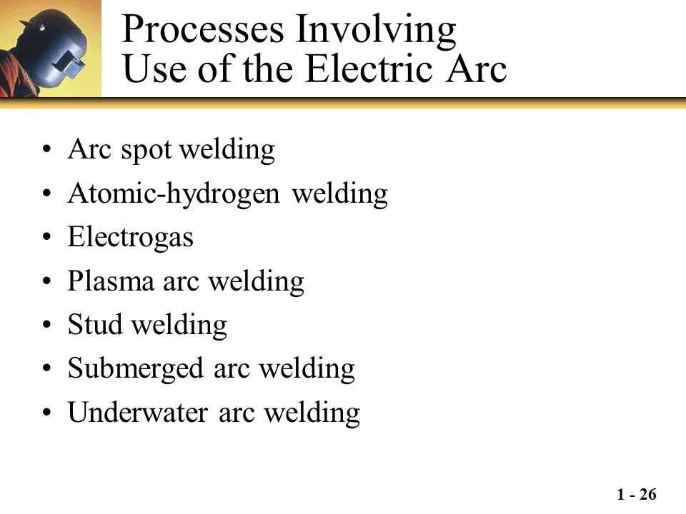1 - 26 Processes Involving Use of the Electric Arc Arc spot welding Atomic-hydrogen welding Electrogas Plasma arc welding Stud welding Submerged arc w