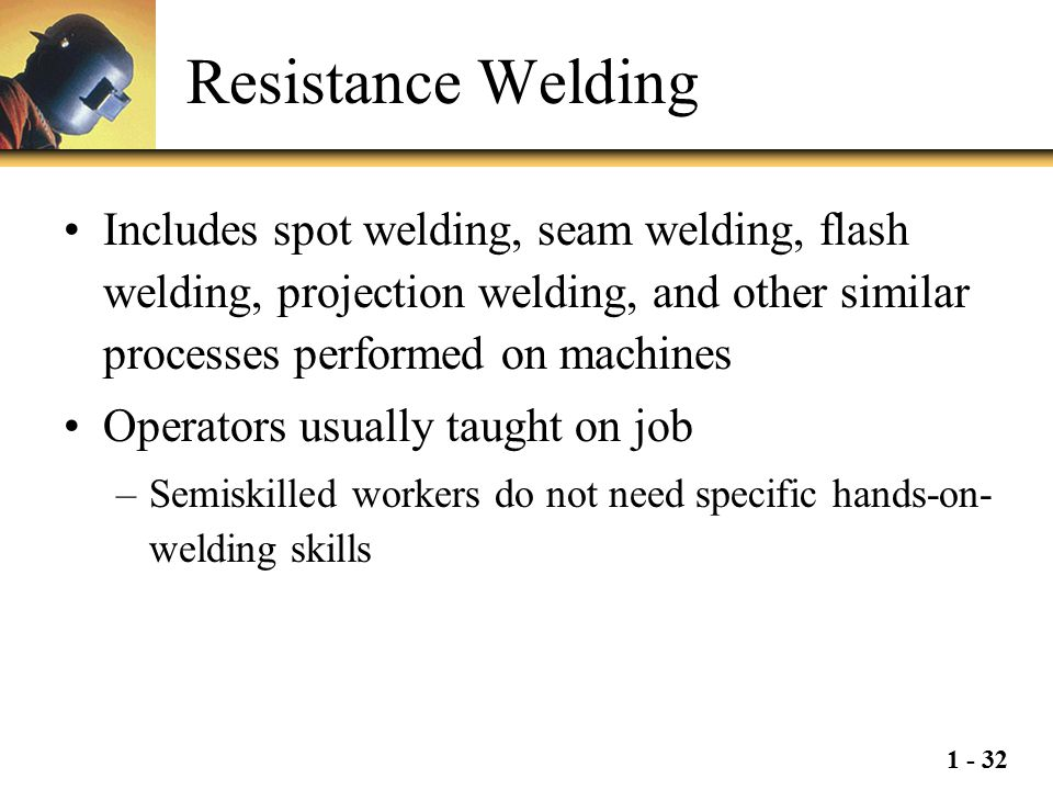 1 - 32 Resistance Welding Includes spot welding, seam welding, flash welding, projection welding, and other similar processes performed on machines Op