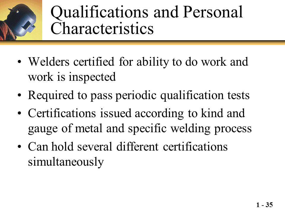 1 - 35 Qualifications and Personal Characteristics Welders certified for ability to do work and work is inspected Required to pass periodic qualificat