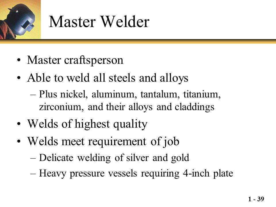 1 - 39 Master Welder Master craftsperson Able to weld all steels and alloys –Plus nickel, aluminum, tantalum, titanium, zirconium, and their alloys an