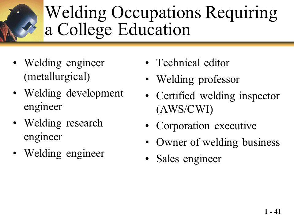 1 - 41 Welding Occupations Requiring a College Education Welding engineer (metallurgical) Welding development engineer Welding research engineer Weldi