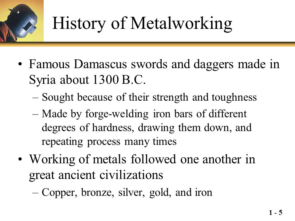 1 - 5 History of Metalworking Famous Damascus swords and daggers made in Syria about 1300 B.C. –Sought because of their strength and toughness –Made b