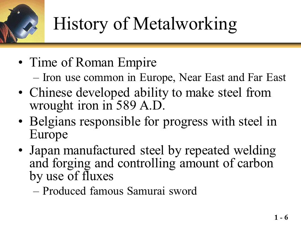 1 - 6 History of Metalworking Time of Roman Empire –Iron use common in Europe, Near East and Far East Chinese developed ability to make steel from wro