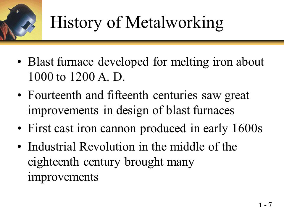 1 - 7 History of Metalworking Blast furnace developed for melting iron about 1000 to 1200 A. D. Fourteenth and fifteenth centuries saw great improveme