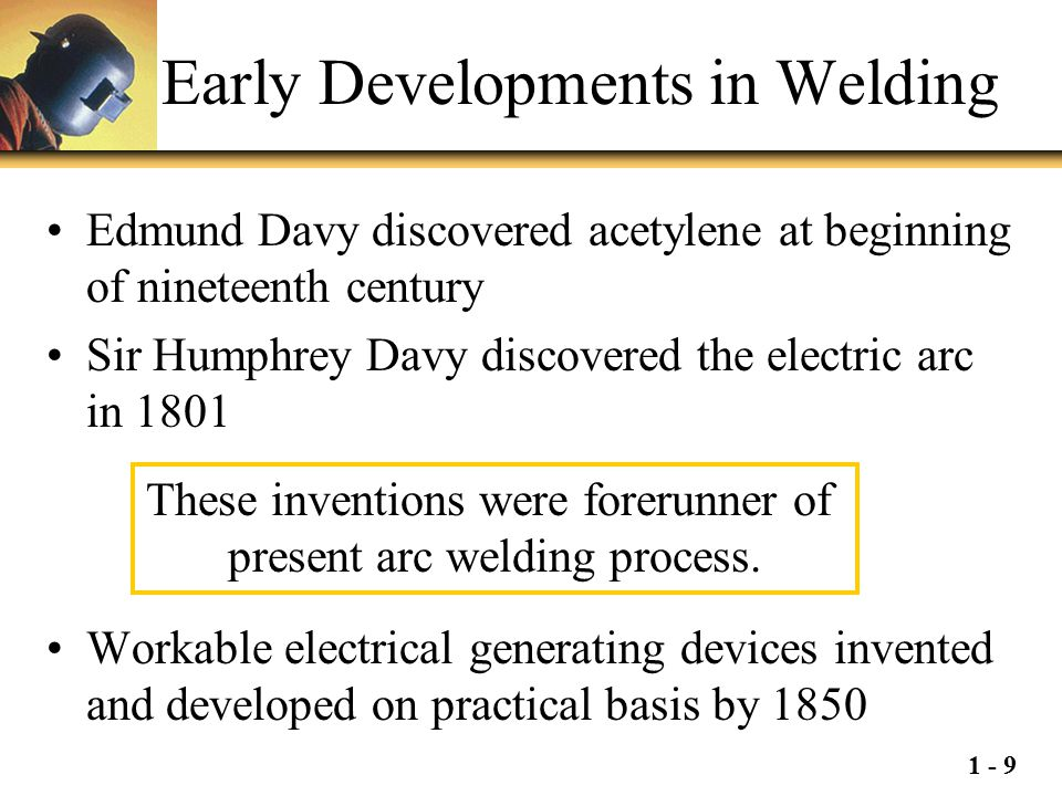 1 - 9 Early Developments in Welding Edmund Davy discovered acetylene at beginning of nineteenth century Sir Humphrey Davy discovered the electric arc
