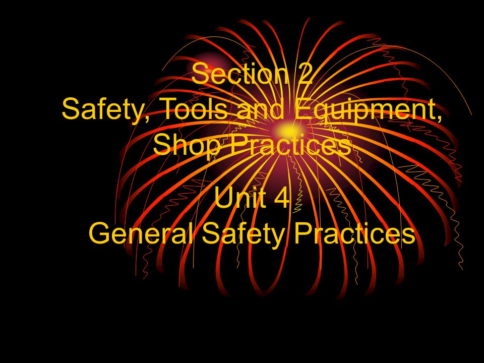 Section 2 Safety, Tools and Equipment, Shop Practices Unit 4 General Safety Practices