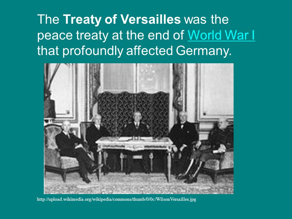 The Treaty of Versailles was the peace treaty at the end of World War I that profoundly affected Germany.World War I http://upload.wikimedia.org/wikipedia/commons/thumb/0/0c/WilsonVersailles.jpg
