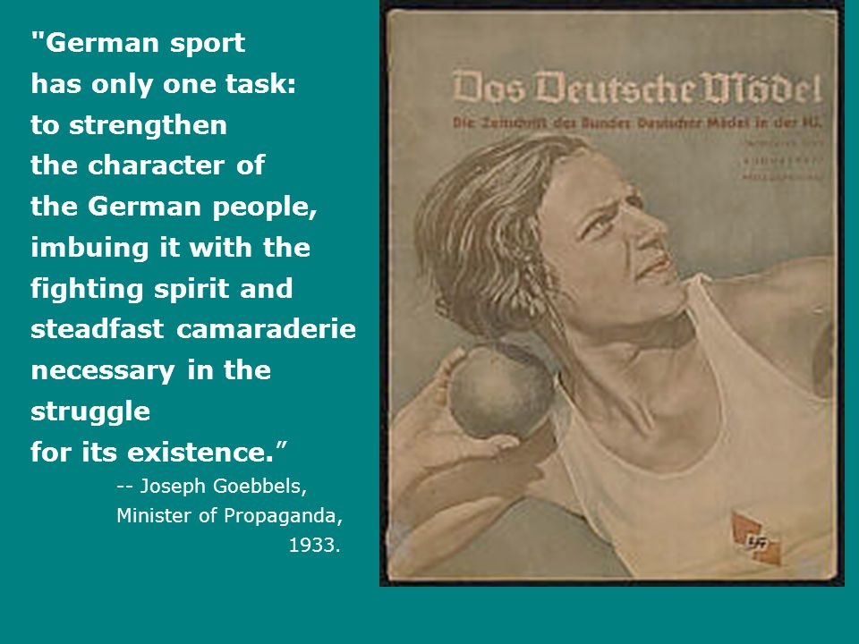 German sport has only one task: to strengthen the character of the German people, imbuing it with the fighting spirit and steadfast camaraderie necessary in the struggle for its existence. -- Joseph Goebbels, Minister of Propaganda, 1933.