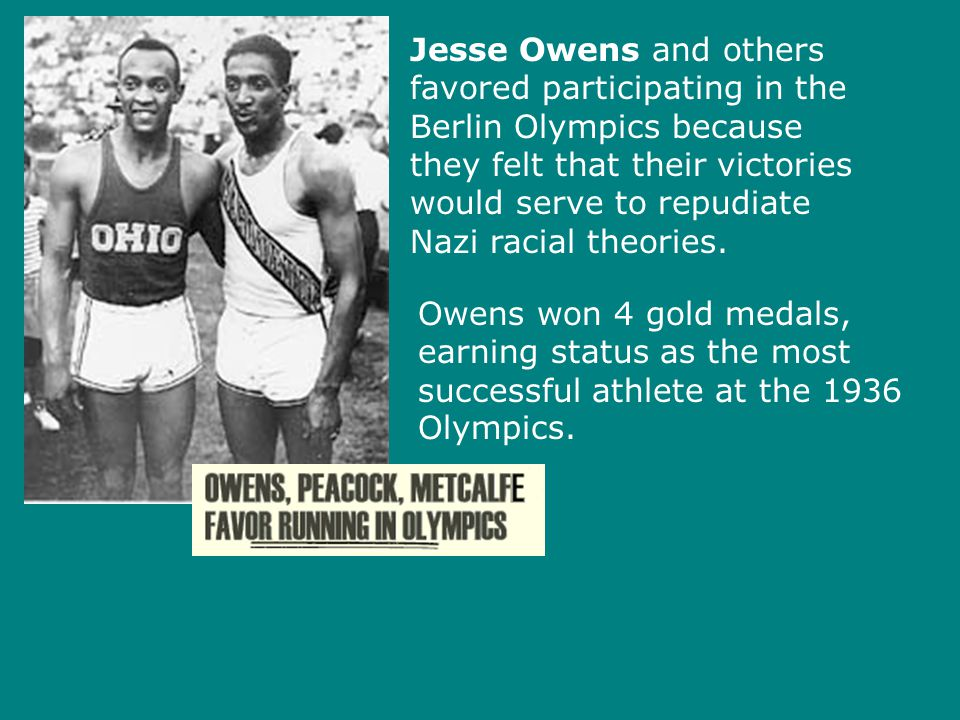 Jesse Owens and others favored participating in the Berlin Olympics because they felt that their victories would serve to repudiate Nazi racial theori