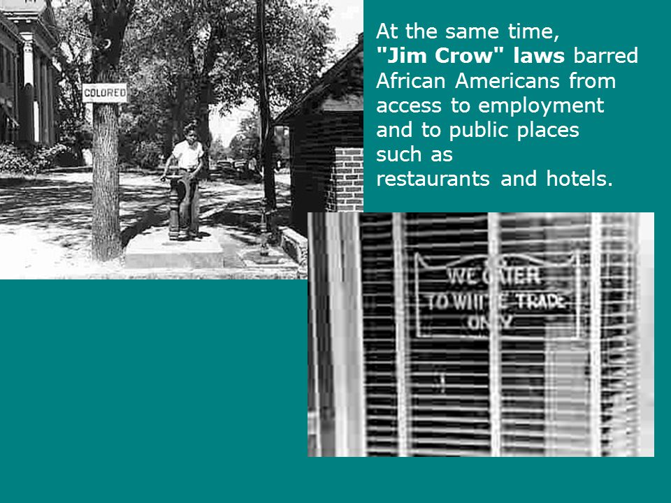 At the same time, Jim Crow laws barred African Americans from access to employment and to public places such as restaurants and hotels.