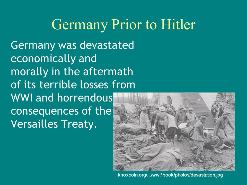Germany Prior to Hitler Germany was devastated economically and morally in the aftermath of its terrible losses from WWI and horrendous consequences of the Versailles Treaty.