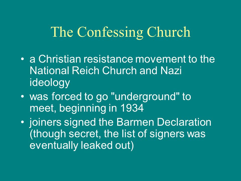 The Confessing Church a Christian resistance movement to the National Reich Church and Nazi ideology was forced to go underground to meet, beginning in 1934 joiners signed the Barmen Declaration (though secret, the list of signers was eventually leaked out)