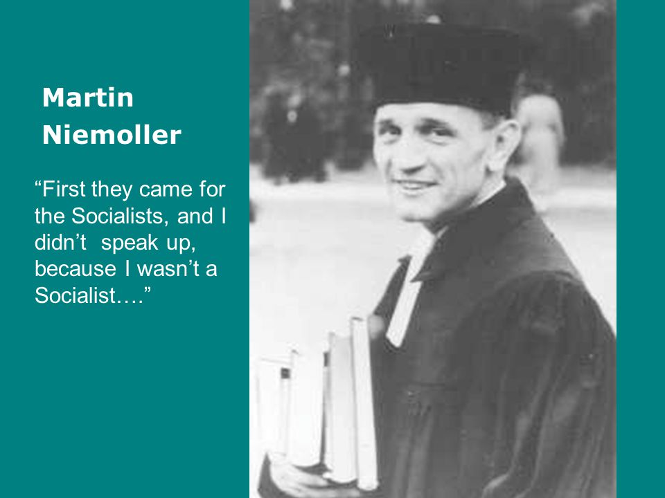 "Martin Niemoller ""First they came for the Socialists, and I didn't speak up, because I wasn't a Socialist…."""