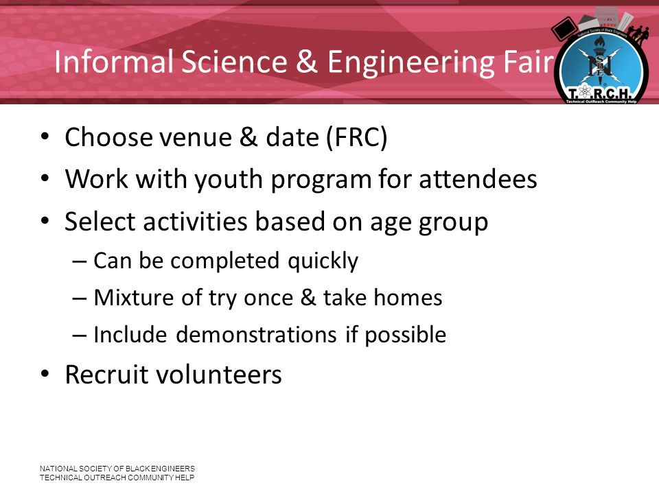 NATIONAL SOCIETY OF BLACK ENGINEERS TECHNICAL OUTREACH COMMUNITY HELP Informal Science & Engineering Fair Choose venue & date (FRC) Work with youth program for attendees Select activities based on age group – Can be completed quickly – Mixture of try once & take homes – Include demonstrations if possible Recruit volunteers