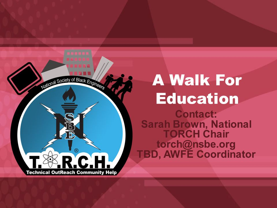 A Walk For Education Contact: Sarah Brown, National TORCH Chair torch@nsbe.org TBD, AWFE Coordinator