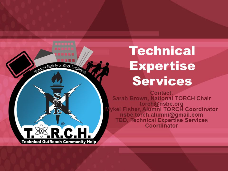 Technical Expertise Services Contact: Sarah Brown, National TORCH Chair torch@nsbe.org Mykel Fisher, Alumni TORCH Coordinator nsbe.torch.alumni@gmail.com TBD, Technical Expertise Services Coordinator