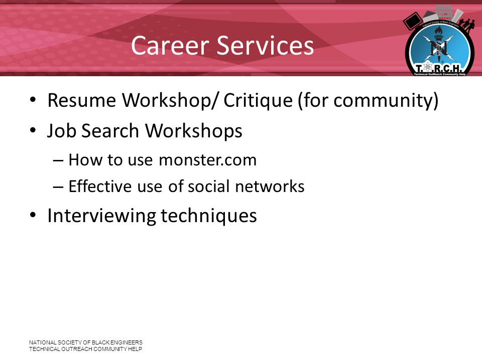 NATIONAL SOCIETY OF BLACK ENGINEERS TECHNICAL OUTREACH COMMUNITY HELP Career Services Resume Workshop/ Critique (for community) Job Search Workshops – How to use monster.com – Effective use of social networks Interviewing techniques