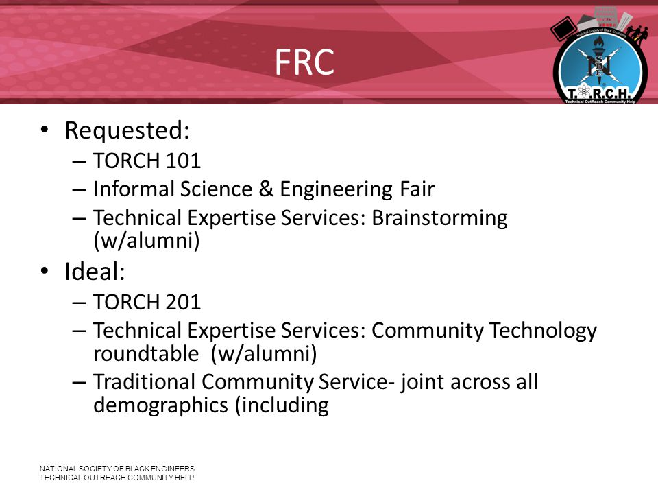 NATIONAL SOCIETY OF BLACK ENGINEERS TECHNICAL OUTREACH COMMUNITY HELP FRC Requested: – TORCH 101 – Informal Science & Engineering Fair – Technical Expertise Services: Brainstorming (w/alumni) Ideal: – TORCH 201 – Technical Expertise Services: Community Technology roundtable (w/alumni) – Traditional Community Service- joint across all demographics (including